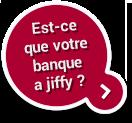 Votre banque dispose-t-elle de Jiffy ?
